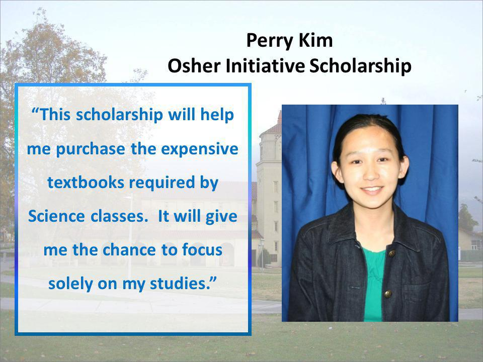 Perry Kim Osher Initiative Scholarship This scholarship will help me purchase the expensive textbooks required by Science classes. It will give me the