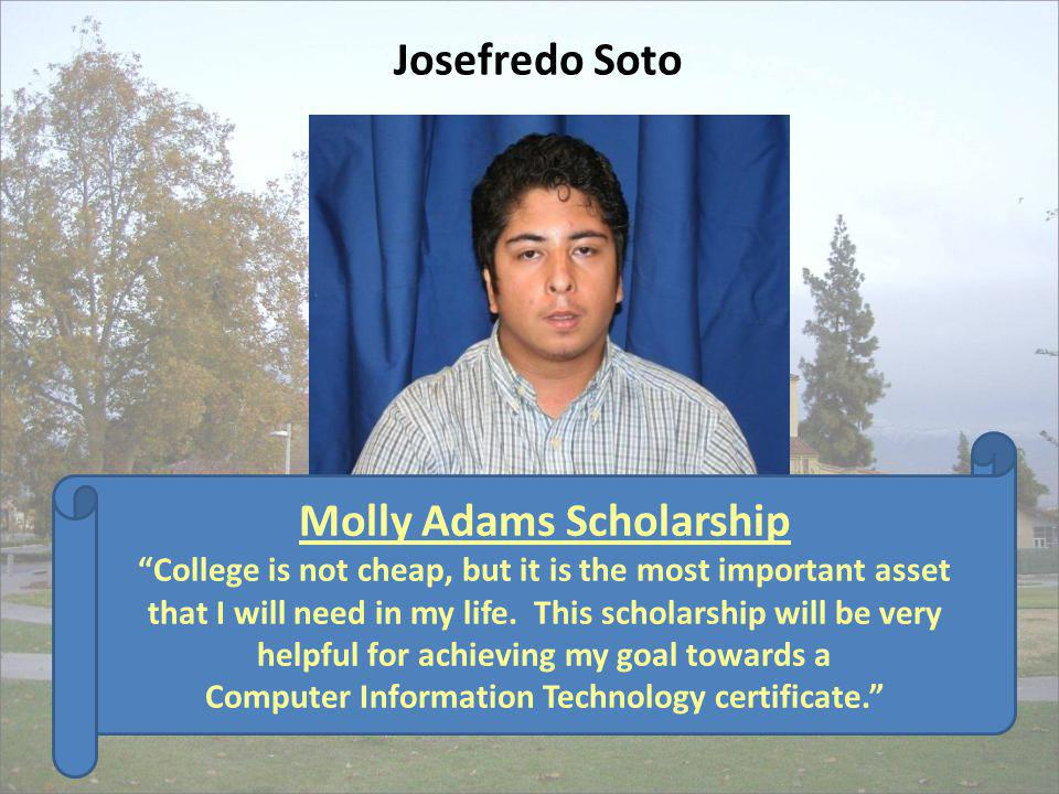 Molly Adams Scholarship College is not cheap, but it is the most important asset that I will need in my life. This scholarship will be very helpful fo