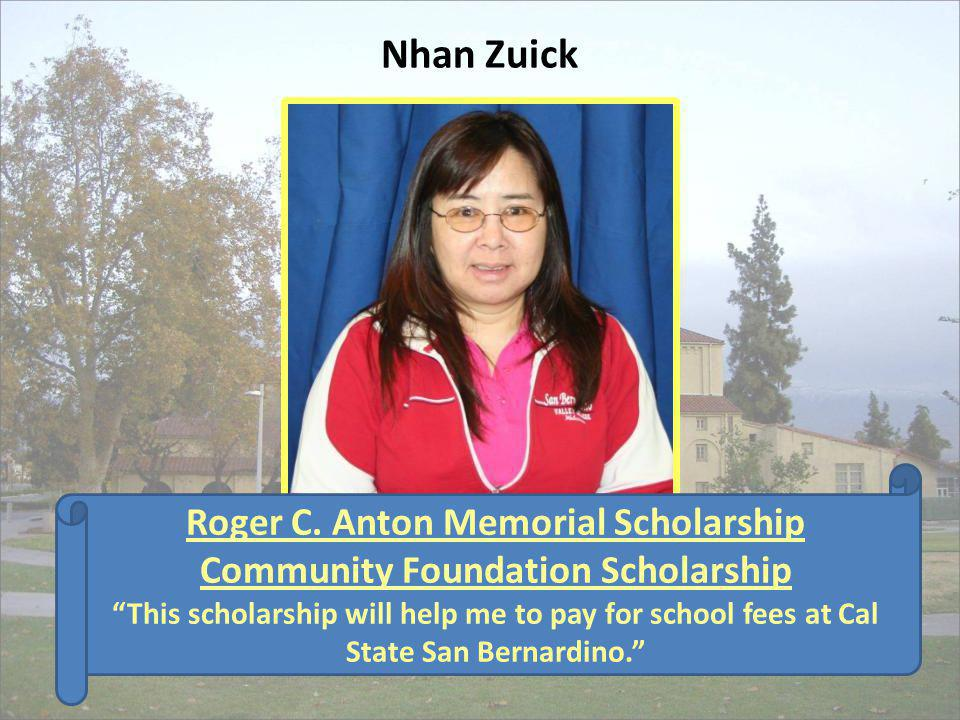 Nhan Zuick Roger C. Anton Memorial Scholarship Community Foundation Scholarship This scholarship will help me to pay for school fees at Cal State San
