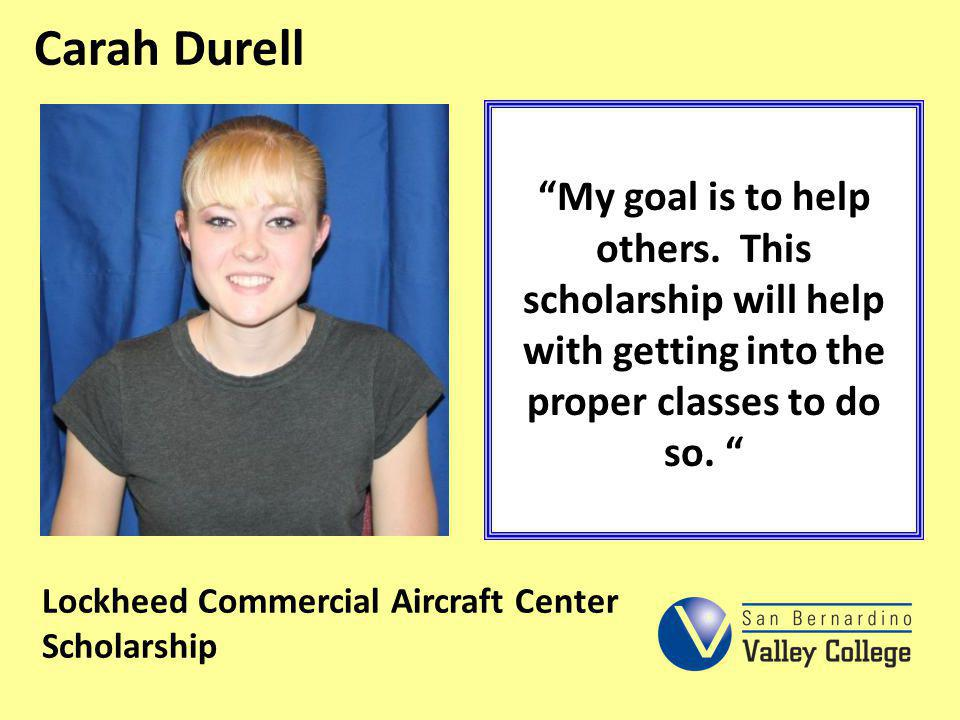 Carah Durell My goal is to help others. This scholarship will help with getting into the proper classes to do so. Lockheed Commercial Aircraft Center