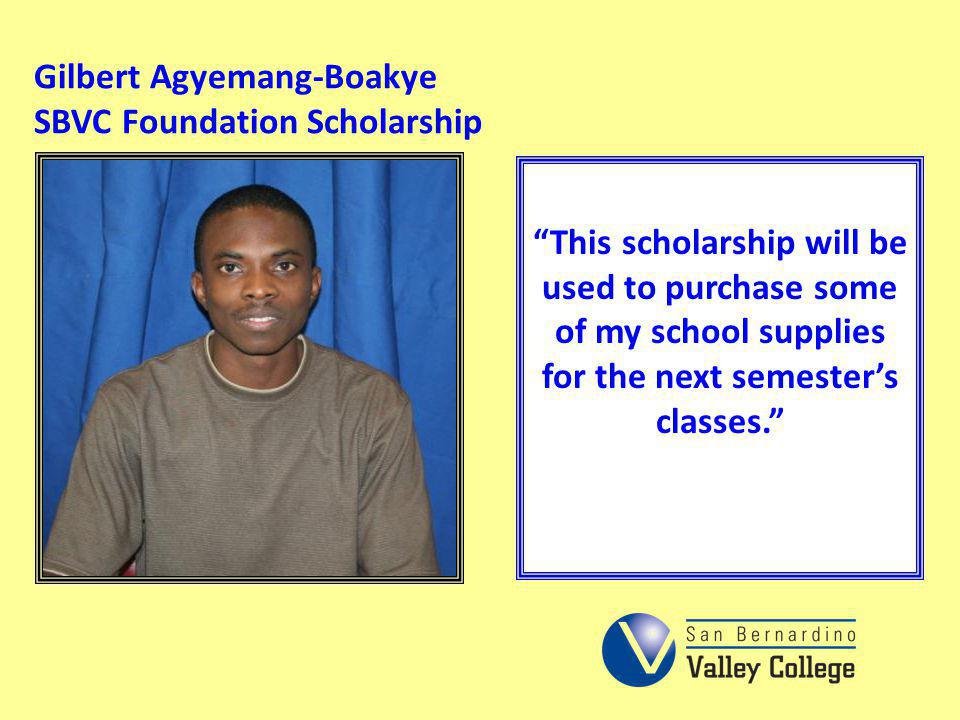 Gilbert Agyemang-Boakye SBVC Foundation Scholarship This scholarship will be used to purchase some of my school supplies for the next semesters classe