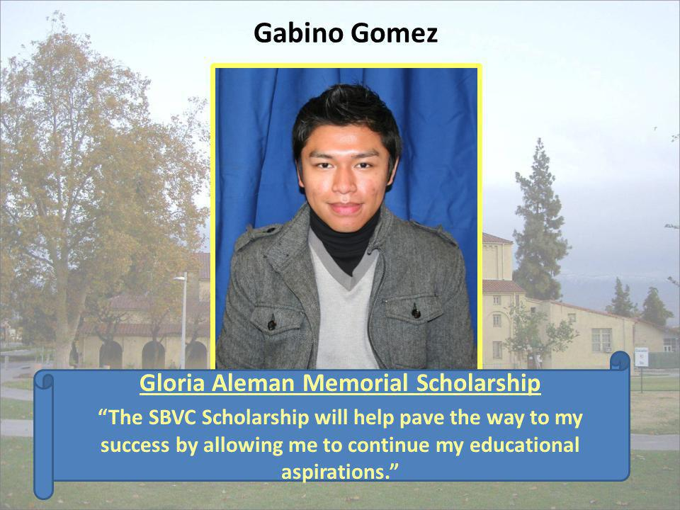 Gabino Gomez Gloria Aleman Memorial Scholarship The SBVC Scholarship will help pave the way to my success by allowing me to continue my educational as