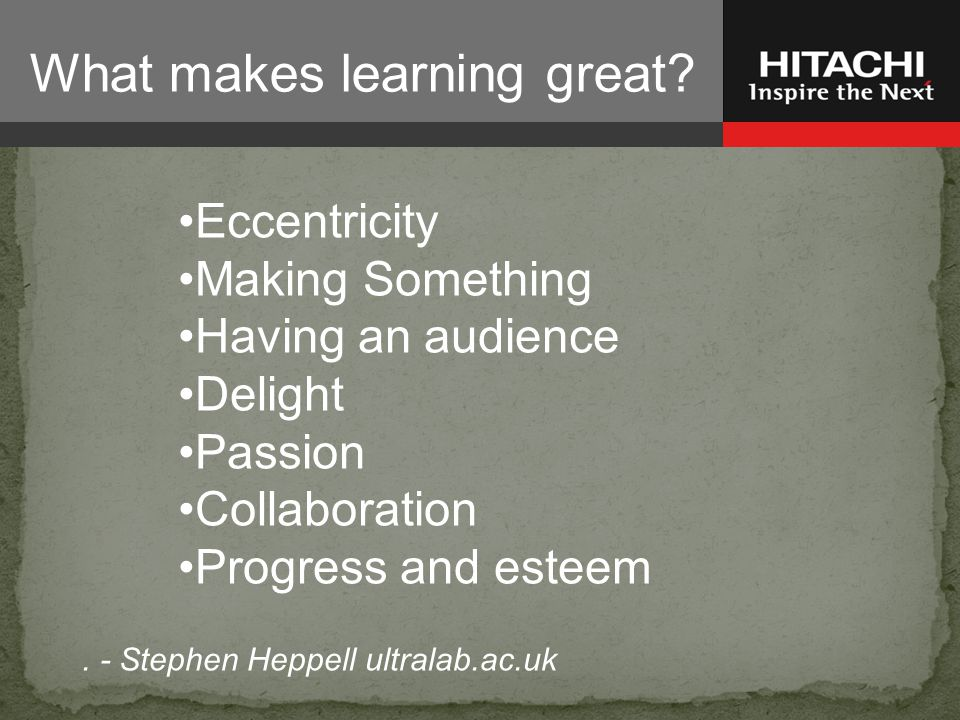 Eccentricity Making Something Having an audience Delight Passion Collaboration Progress and esteem. - Stephen Heppell ultralab.ac.uk What makes learni