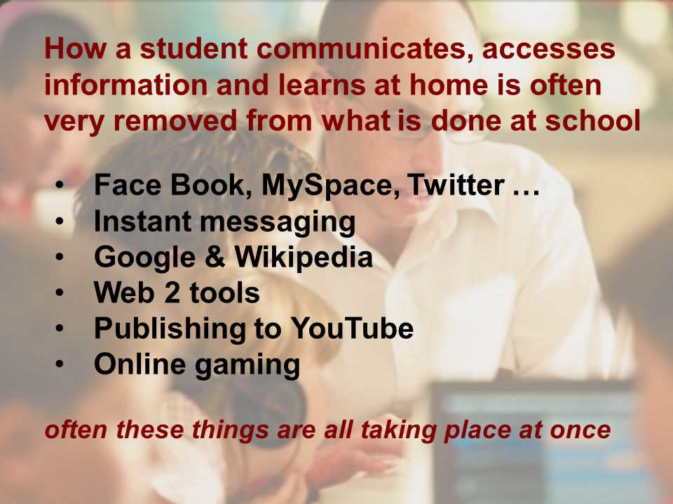 How a student communicates, accesses information and learns at home is often very removed from what is done at school Face Book, MySpace, Twitter … Instant messaging Google & Wikipedia Web 2 tools Publishing to YouTube Online gaming often these things are all taking place at once