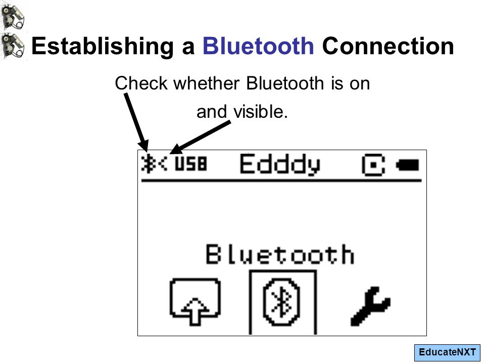 EducateNXT Establishing a Bluetooth Connection. Check whether Bluetooth is on and visible.