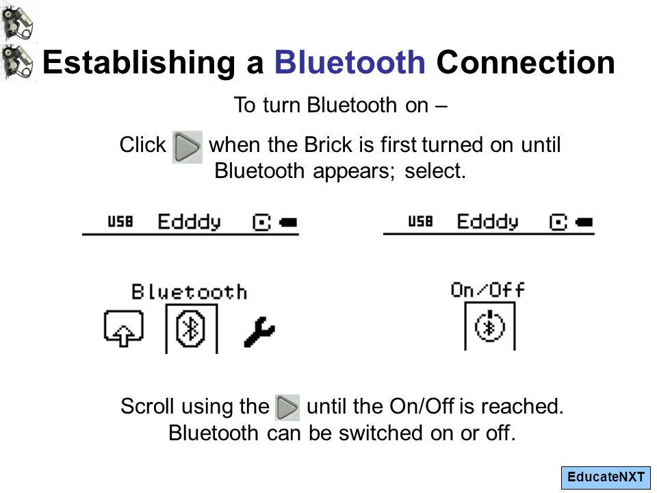 EducateNXT Establishing a Bluetooth Connection To turn Bluetooth on – Click when the Brick is first turned on until Bluetooth appears; select. Scroll