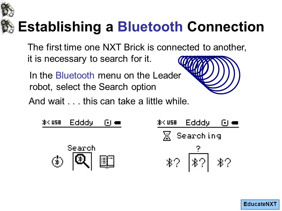 EducateNXT Establishing a Bluetooth Connection The first time one NXT Brick is connected to another, it is necessary to search for it.