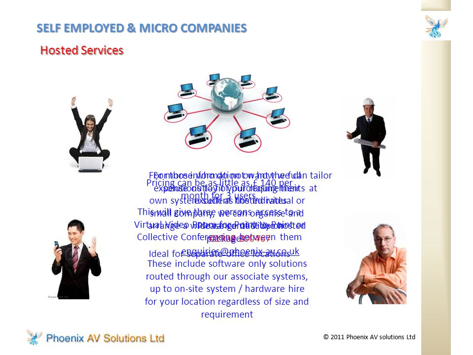 © 2011 Phoenix AV solutions Ltd SELF EMPLOYED & MICRO COMPANIES Hosted Services For those who do not want the full expense outlay of purchasing their own system such as the individual or small company, we can organise and arrange a wide range of Vidyo hosted packages.