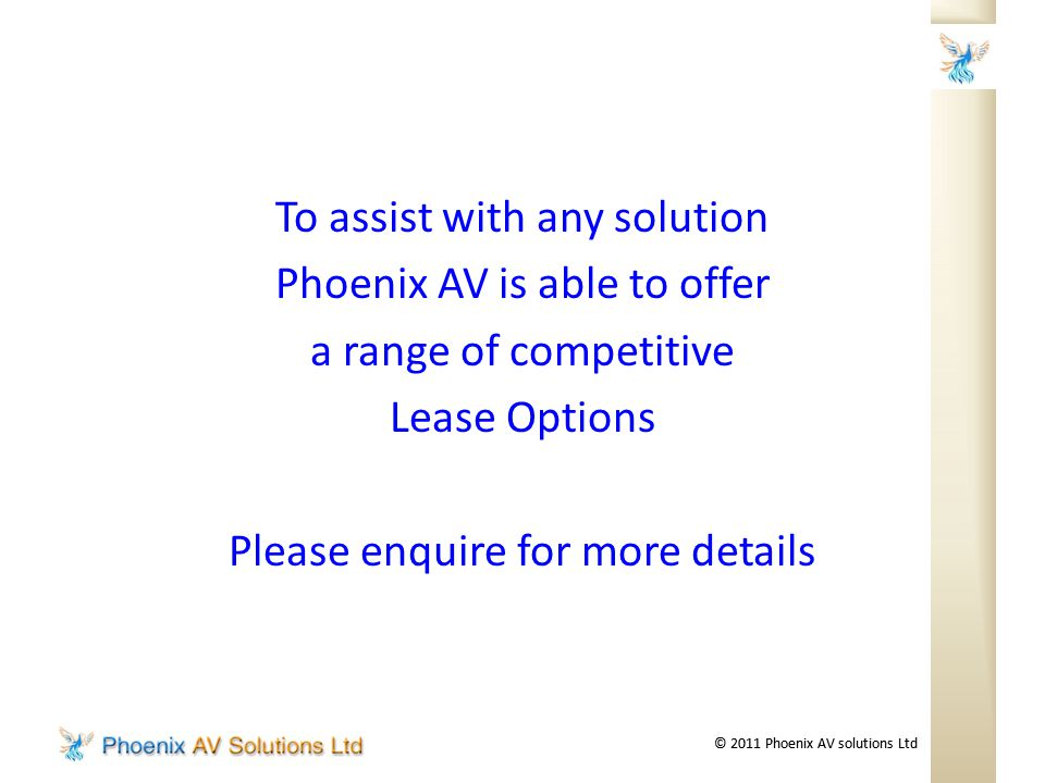 © 2011 Phoenix AV solutions Ltd To assist with any solution Phoenix AV is able to offer a range of competitive Lease Options Please enquire for more details
