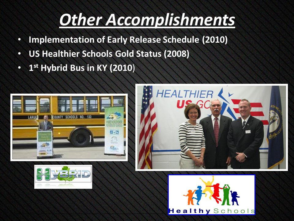 Other Accomplishments Implementation of Early Release Schedule (2010) US Healthier Schools Gold Status (2008) 1 st Hybrid Bus in KY (2010)