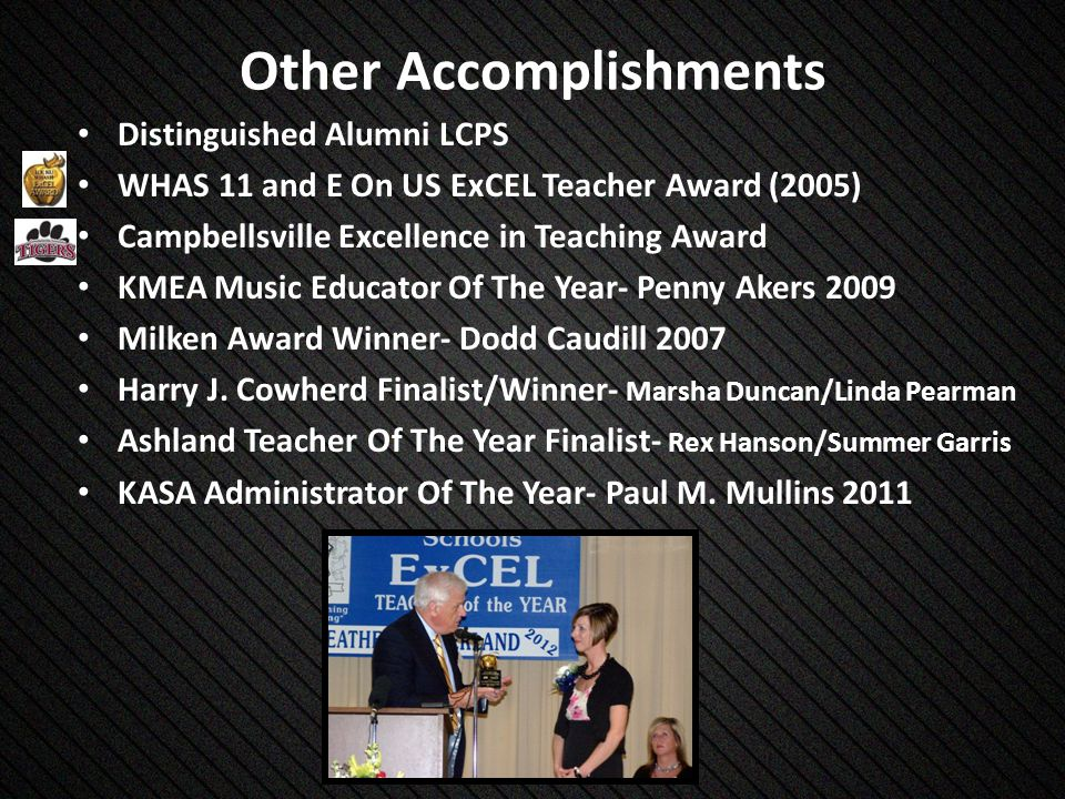 Other Accomplishments Distinguished Alumni LCPS WHAS 11 and E On US ExCEL Teacher Award (2005) Campbellsville Excellence in Teaching Award KMEA Music Educator Of The Year- Penny Akers 2009 Milken Award Winner- Dodd Caudill 2007 Harry J.