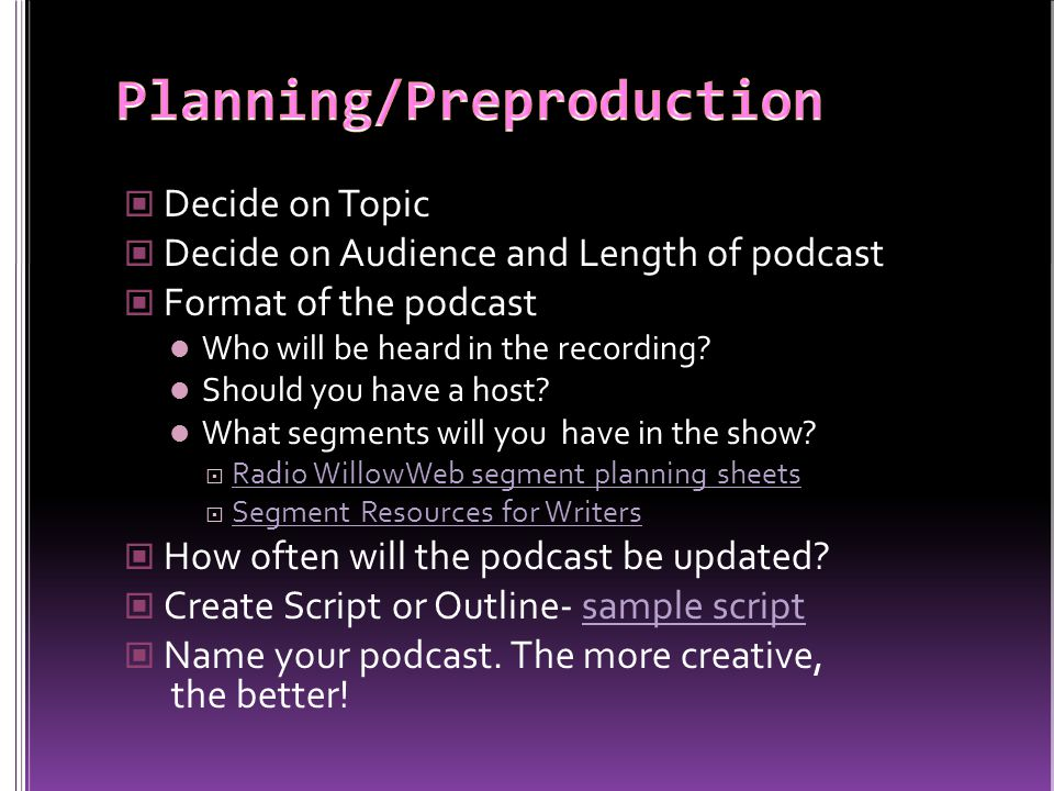 Decide on Topic Decide on Audience and Length of podcast Format of the podcast Who will be heard in the recording.
