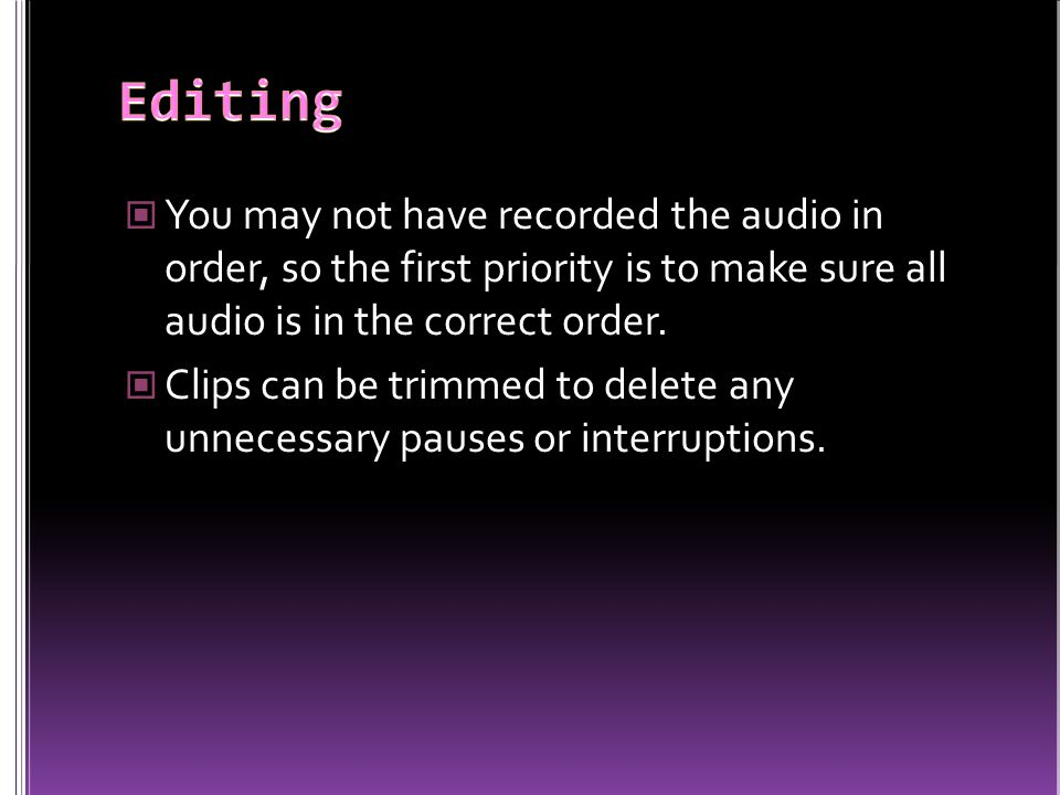 You may not have recorded the audio in order, so the first priority is to make sure all audio is in the correct order. Clips can be trimmed to delete