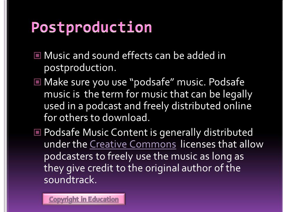 Music and sound effects can be added in postproduction. Make sure you use podsafe music. Podsafe music is the term for music that can be legally used