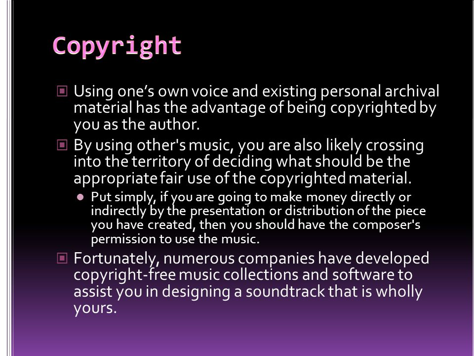 Using ones own voice and existing personal archival material has the advantage of being copyrighted by you as the author. By using other's music, you