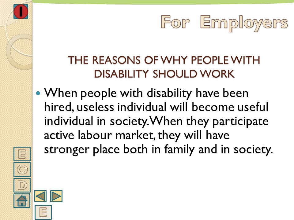 With employing people with disability, they will set a new social role in society. So they will behave more comfortable in society. THE REASONS OF WHY