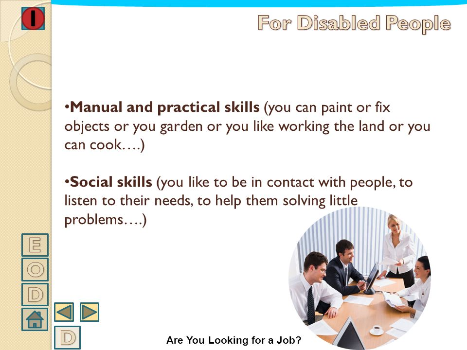 Manual and practical skills (you can paint or fix objects or you garden or you like working the land or you can cook….) Social skills (you like to be