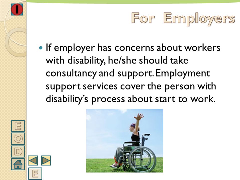 Employers should analyse and follow the process of orientation of people with disability to work. The training about their jobs should be segmented an