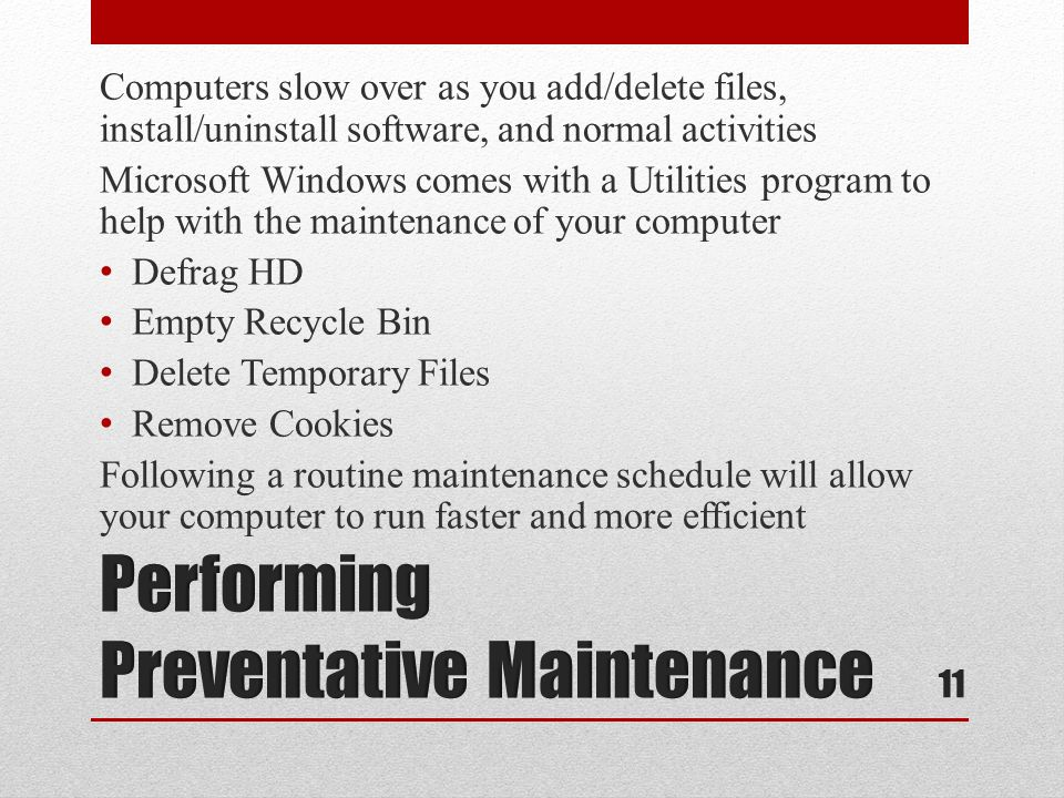 Computers slow over as you add/delete files, install/uninstall software, and normal activities Microsoft Windows comes with a Utilities program to help with the maintenance of your computer Defrag HD Empty Recycle Bin Delete Temporary Files Remove Cookies Following a routine maintenance schedule will allow your computer to run faster and more efficient 11