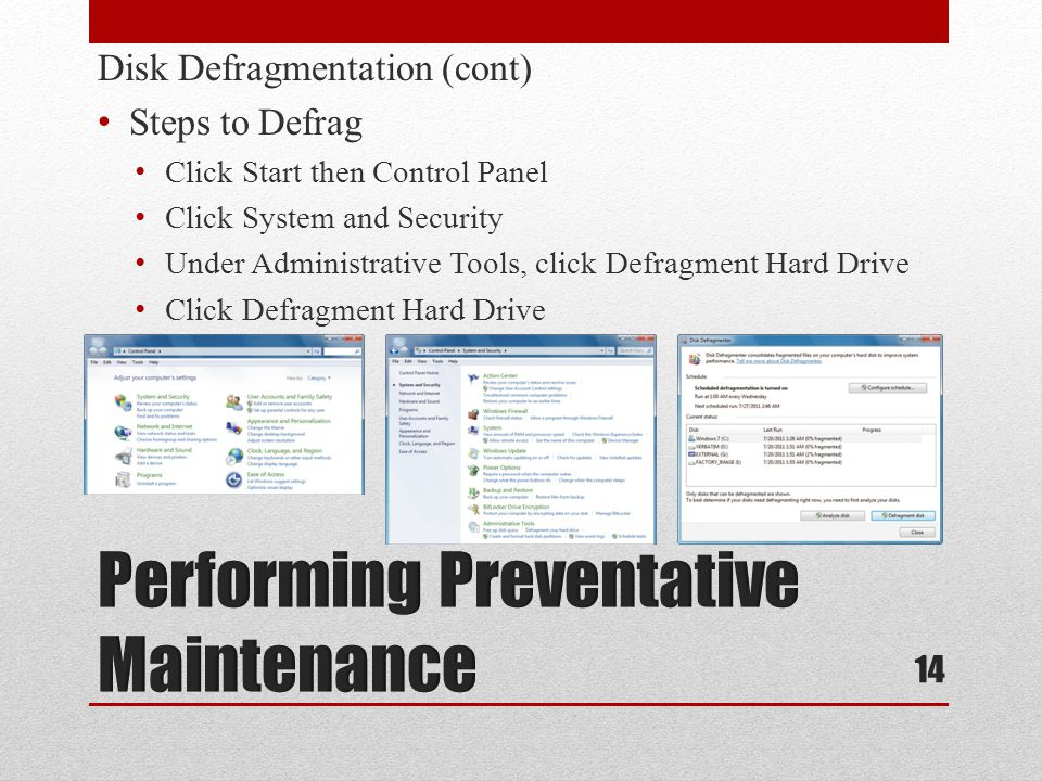 Disk Defragmentation (cont) Steps to Defrag Click Start then Control Panel Click System and Security Under Administrative Tools, click Defragment Hard Drive Click Defragment Hard Drive 14