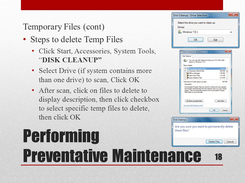 Temporary Files (cont) Steps to delete Temp Files Click Start, Accessories, System Tools,DISK CLEANUP Select Drive (if system contains more than one drive) to scan, Click OK After scan, click on files to delete to display description, then click checkbox to select specific temp files to delete, then click OK 18