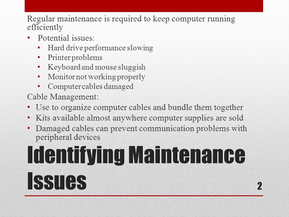 Regular maintenance is required to keep computer running efficiently Potential issues: Hard drive performance slowing Printer problems Keyboard and mouse sluggish Monitor not working properly Computer cables damaged Cable Management: Use to organize computer cables and bundle them together Kits available almost anywhere computer supplies are sold Damaged cables can prevent communication problems with peripheral devices 2