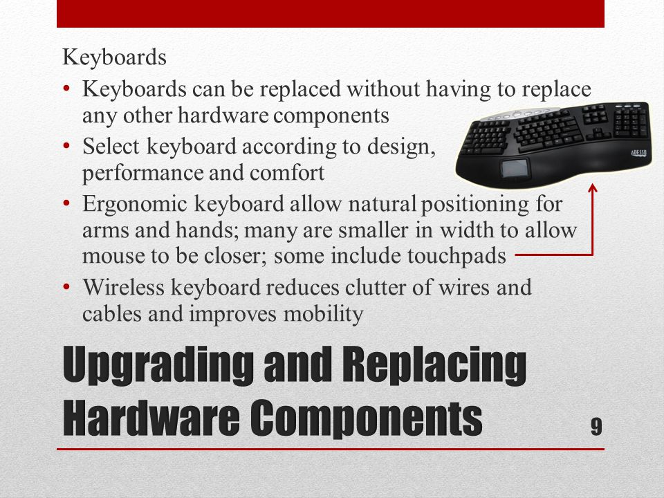 Keyboards Keyboards can be replaced without having to replace any other hardware components Select keyboard according to design, performance and comfort Ergonomic keyboard allow natural positioning for arms and hands; many are smaller in width to allow mouse to be closer; some include touchpads Wireless keyboard reduces clutter of wires and cables and improves mobility 9