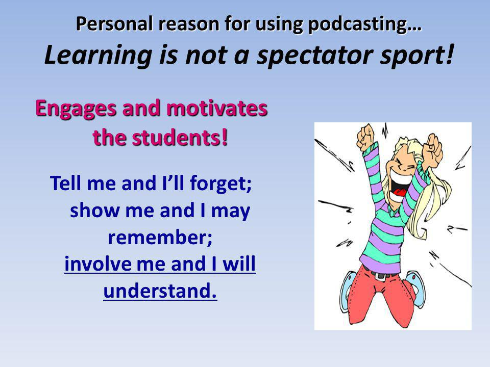 Personal reason for using podcasting… Personal reason for using podcasting… Learning is not a spectator sport! Engages and motivates the students! Tel