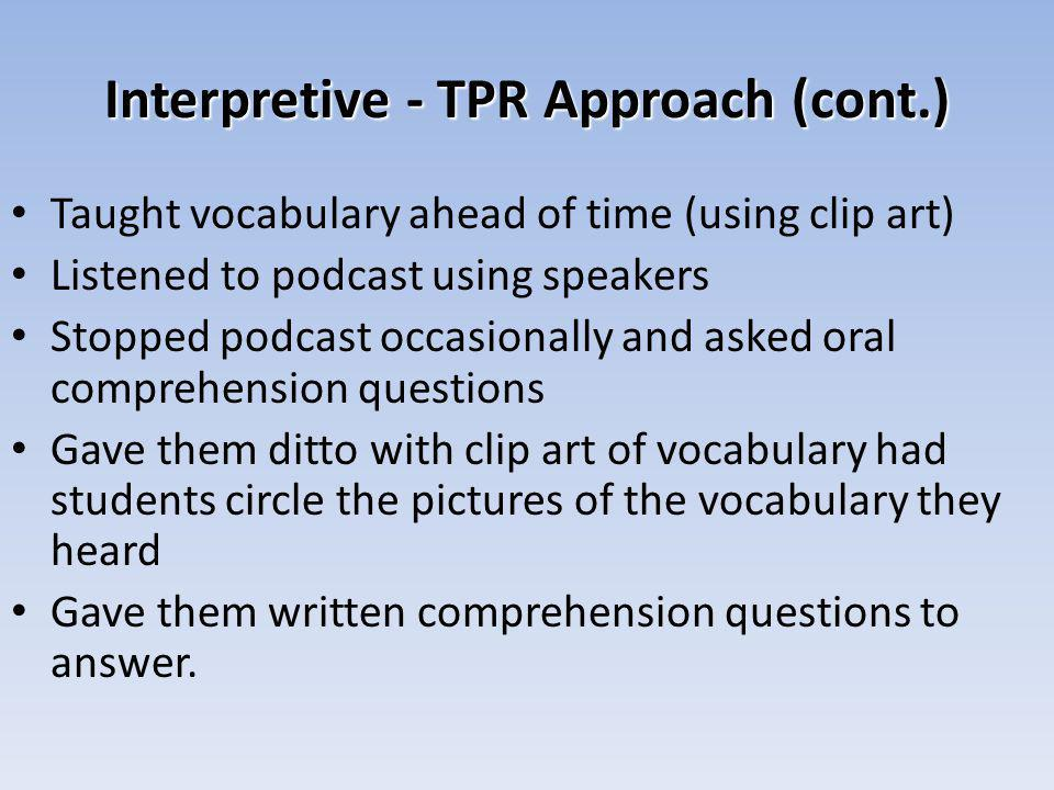 Interpretive - TPR Approach (cont.) Taught vocabulary ahead of time (using clip art) Listened to podcast using speakers Stopped podcast occasionally and asked oral comprehension questions Gave them ditto with clip art of vocabulary had students circle the pictures of the vocabulary they heard Gave them written comprehension questions to answer.