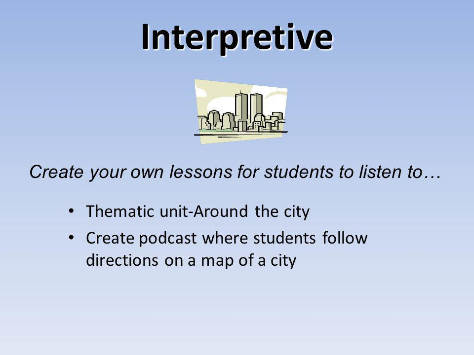 Interpretive Thematic unit-Around the city Create podcast where students follow directions on a map of a city Create your own lessons for students to listen to…