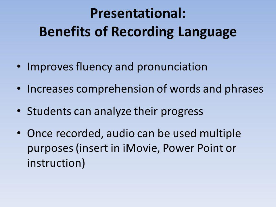 Presentational: Benefits of Recording Language Improves fluency and pronunciation Increases comprehension of words and phrases Students can analyze th