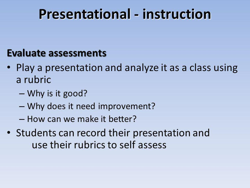 Presentational - instruction Evaluate assessments Play a presentation and analyze it as a class using a rubric – Why is it good.