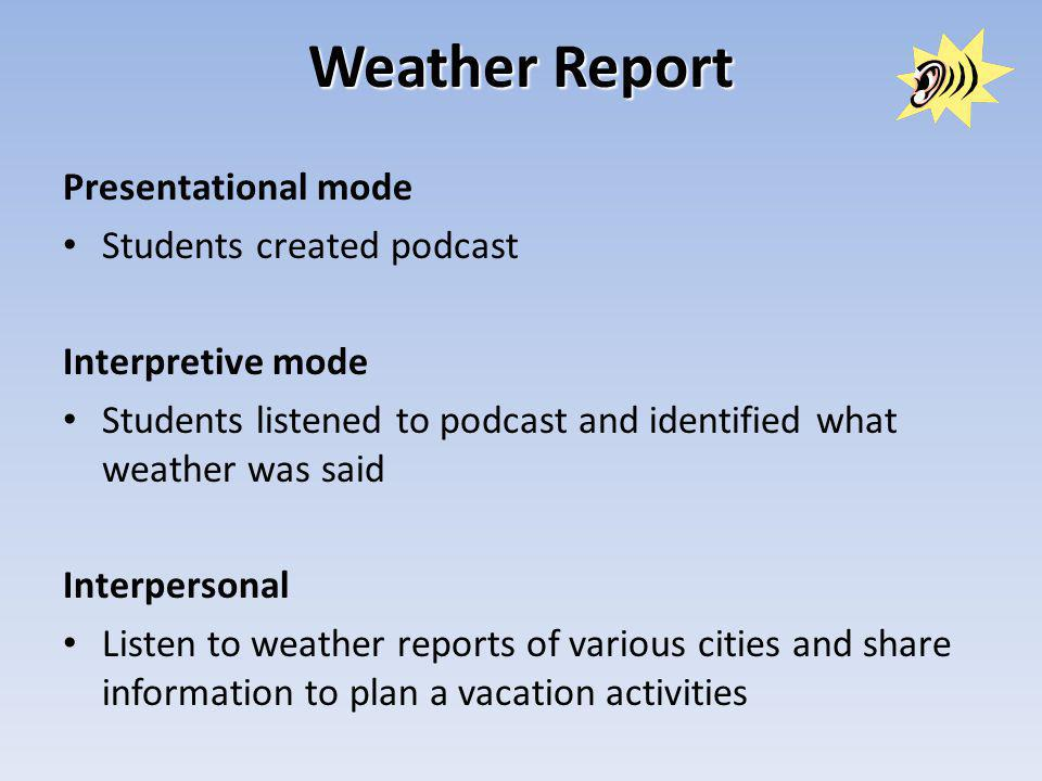 Weather Report Presentational mode Students created podcast Interpretive mode Students listened to podcast and identified what weather was said Interpersonal Listen to weather reports of various cities and share information to plan a vacation activities