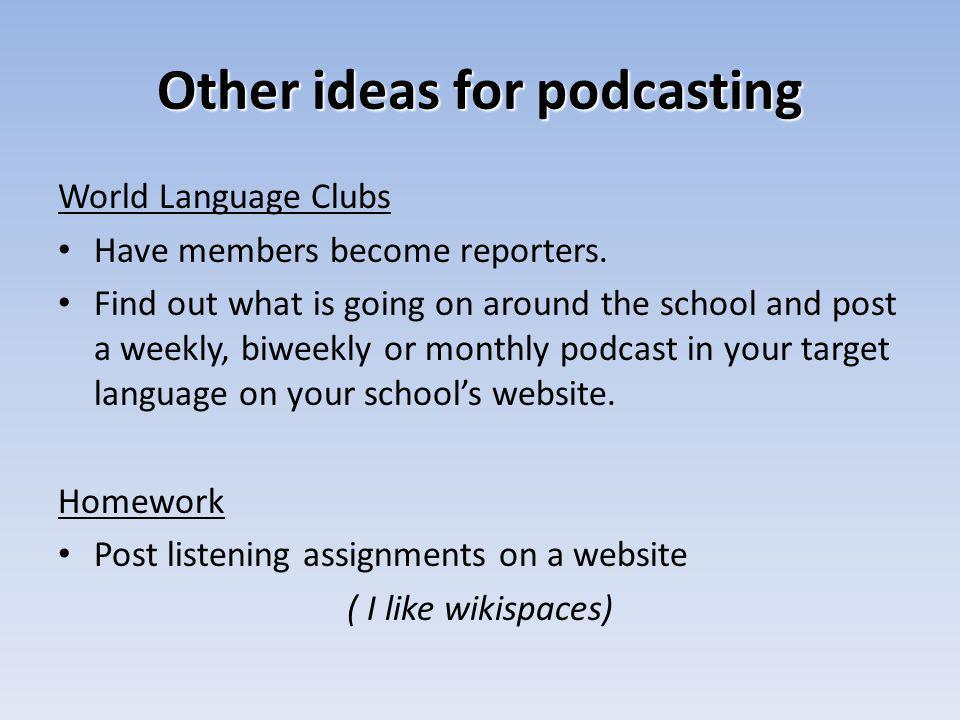 Other ideas for podcasting World Language Clubs Have members become reporters. Find out what is going on around the school and post a weekly, biweekly
