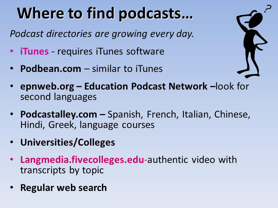 Where to find podcasts… Podcast directories are growing every day. iTunes - requires iTunes software Podbean.com – similar to iTunes epnweb.org – Educ