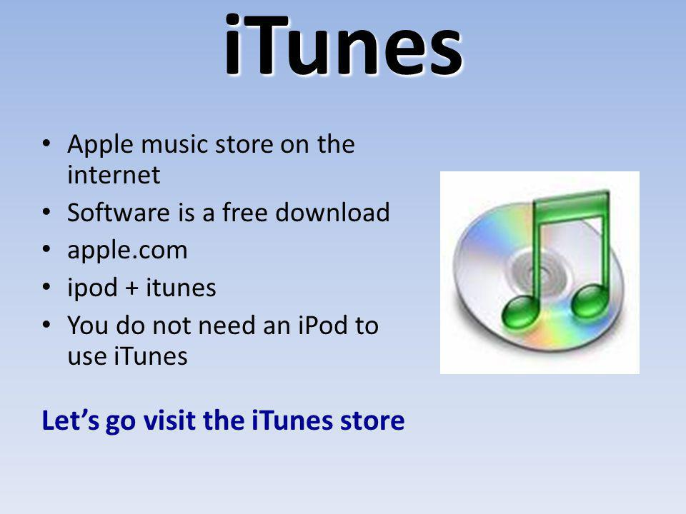 iTunes Apple music store on the internet Software is a free download apple.com ipod + itunes You do not need an iPod to use iTunes Lets go visit the i