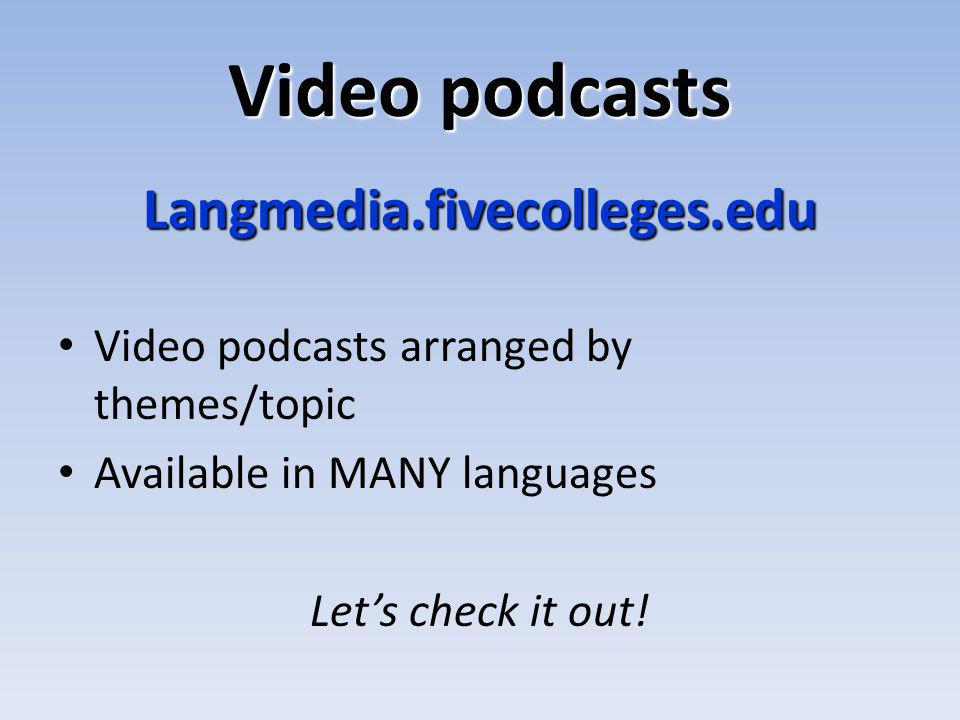 Video podcasts Langmedia.fivecolleges.edu Video podcasts arranged by themes/topic Available in MANY languages Lets check it out!