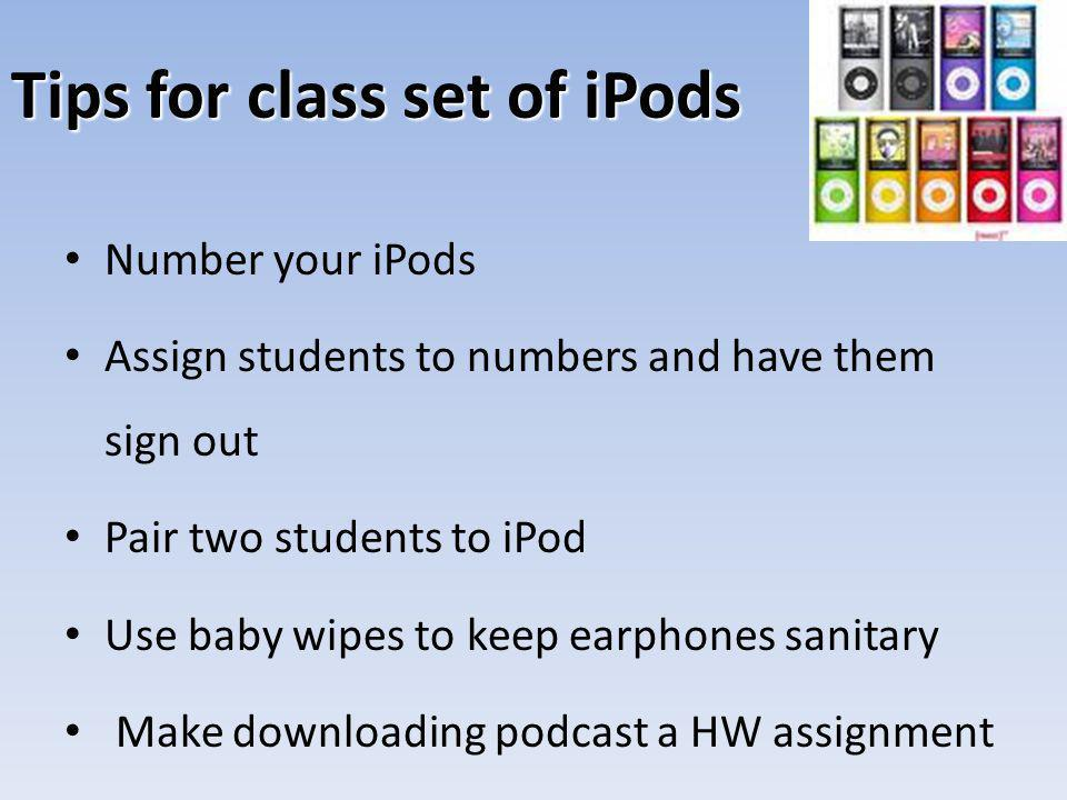 Tips for class set of iPods Number your iPods Assign students to numbers and have them sign out Pair two students to iPod Use baby wipes to keep earphones sanitary Make downloading podcast a HW assignment
