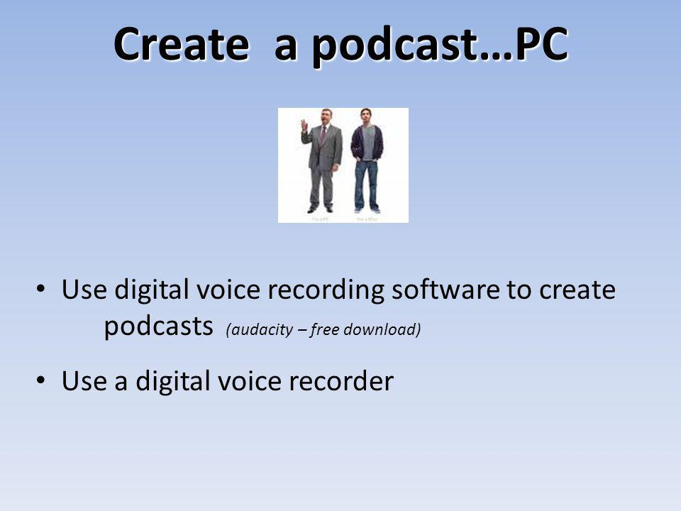 Create a podcast…PC Use digital voice recording software to create podcasts (audacity – free download) Use a digital voice recorder