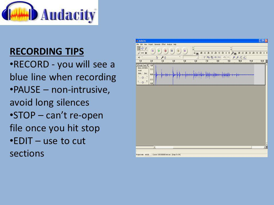 RECORDING TIPS RECORD - you will see a blue line when recording PAUSE – non-intrusive, avoid long silences STOP – cant re-open file once you hit stop EDIT – use to cut sections