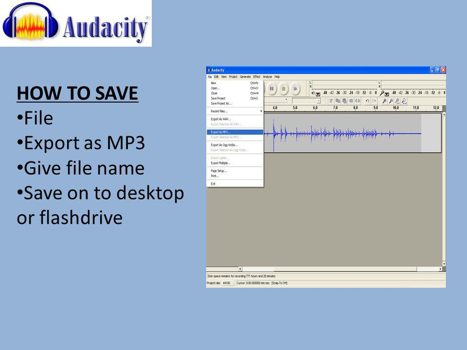 HOW TO SAVE File Export as MP3 Give file name Save on to desktop or flashdrive