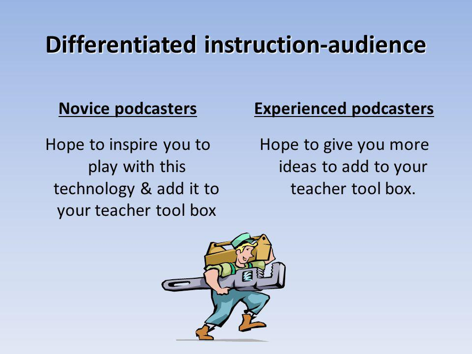 Differentiated instruction-audience Novice podcasters Hope to inspire you to play with this technology & add it to your teacher tool box Experienced podcasters Hope to give you more ideas to add to your teacher tool box.