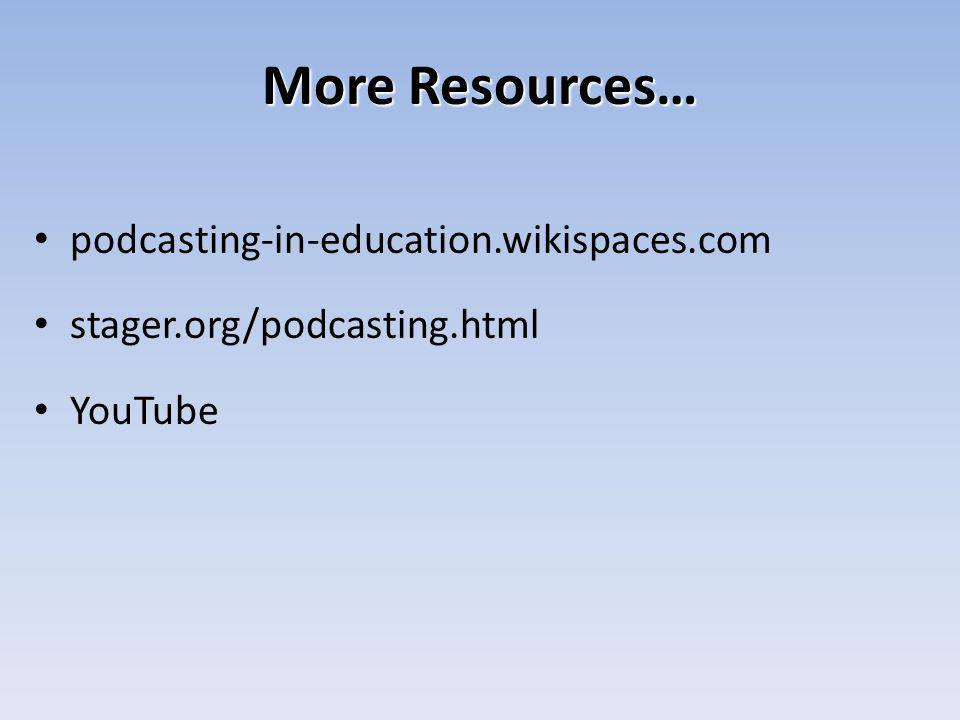 More Resources… podcasting-in-education.wikispaces.com stager.org/podcasting.html YouTube