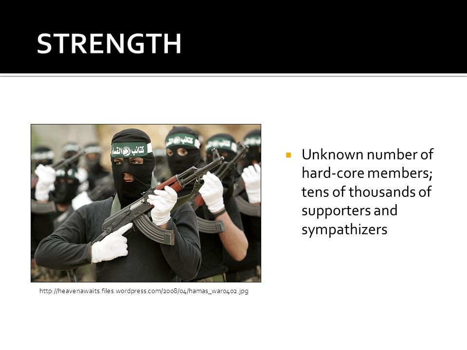Unknown number of hard-core members; tens of thousands of supporters and sympathizers http://heavenawaits.files.wordpress.com/2008/04/hamas_war0402.jp