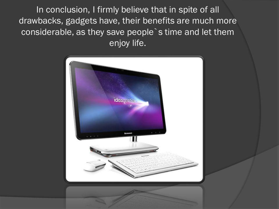 In conclusion, I firmly believe that in spite of all drawbacks, gadgets have, their benefits are much more considerable, as they save people`s time and let them enjoy life.