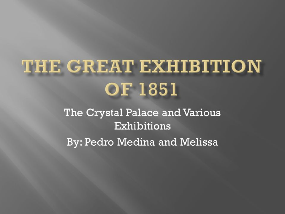 The Crystal Palace and Various Exhibitions By: Pedro Medina and Melissa