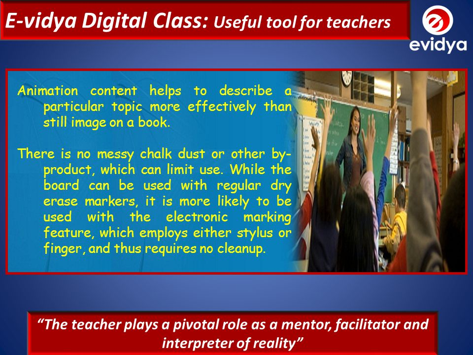 E-vidya Digital Class: Useful tool for teachers E-vidya Digital Class is a solution designed to help teachers in meeting with new challenges and developing students abilities and performance.