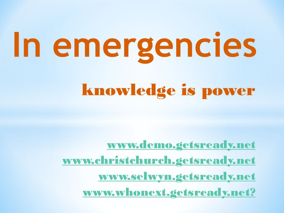 knowledge is power In emergencies www.demo.getsready.net www.christchurch.getsready.net www.selwyn.getsready.net www.whonext.getsready.net