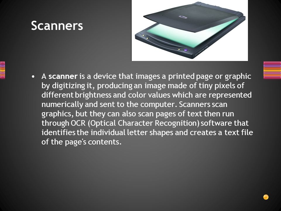 A scanner is a device that images a printed page or graphic by digitizing it, producing an image made of tiny pixels of different brightness and color