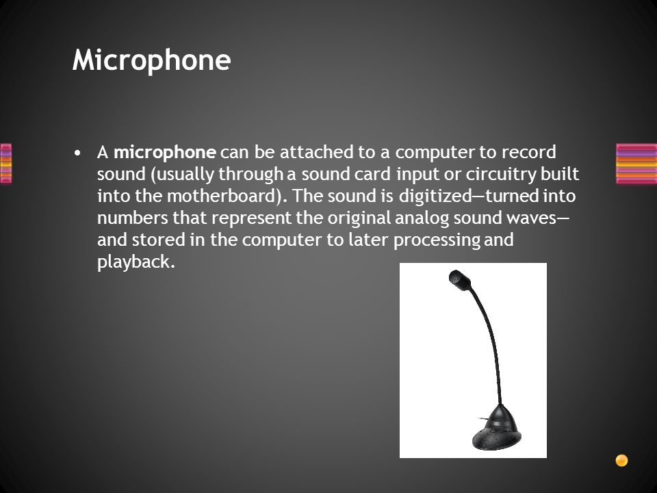 A microphone can be attached to a computer to record sound (usually through a sound card input or circuitry built into the motherboard). The sound is